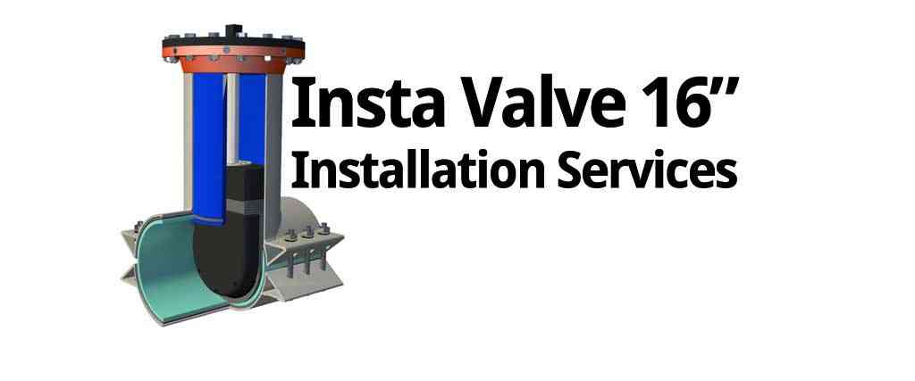 "Insta valve 16"" Installation Services"